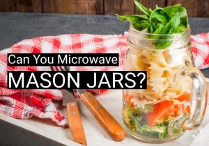 Can You Microwave Mason Jars? Is It Safe?