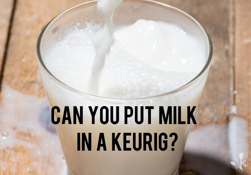 Can you put milk in a Keurig?