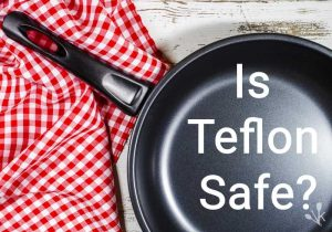 Is Teflon Safe or Toxic? The Dangers Of Nonstick Pans
